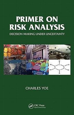 Primer on Risk Analysis: Decision Making Under Uncertainty - Yoe, Charles E