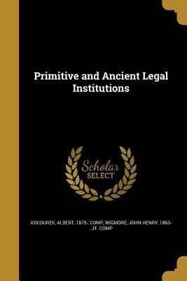 Primitive and Ancient Legal Institutions - Kocourek, Albert 1875- (Creator), and Wigmore, John Henry 1863- (Creator)