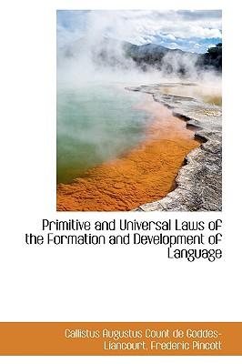 Primitive and Universal Laws of the Formation and Development of Language - Goddes-Liancourt, Callistus Augustus C
