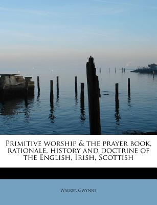 Primitive Worship & the Prayer Book, Rationale, History and Doctrine of the English, Irish, Scottish - Gwynne, Walker