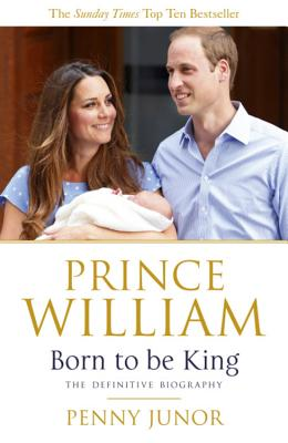 Prince William: Born to be King: An intimate portrait - Junor, Penny