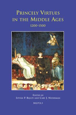 Princely Virtues in the Middle Ages, 1200-1500 - Bejczy, Istvan P (Editor), and Nederman, Cary J (Editor)