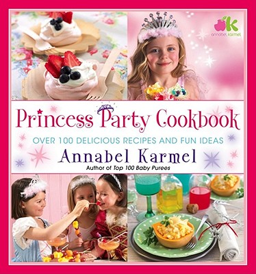 Princess Party Cookbook: Over 100 Delicious Recipes and Fun Ideas - Karmel, Annabel