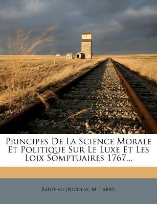 Principes de La Science Morale Et Politique Sur Le Luxe Et Les Loix Somptuaires 1767... - Baudeau (Nicolas, M L (Creator)