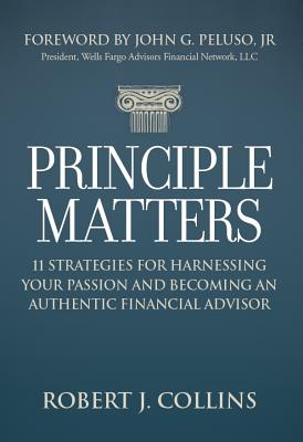 Principle Matters: 11 Strategies for Harnessing Your Passion and Becoming an Authentic Financial Advisor - Collins, Robert J, and Peluso, John G, Jr. (Foreword by)