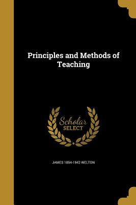 Principles and Methods of Teaching - Welton, James 1854-1942