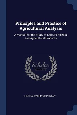 Principles and Practice of Agricultural Analysis: A Manual for the Study of Soils, Fertilizers, and Agricultural Products - Wiley, Harvey Washington