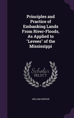 Principles and Practice of Embanking Lands from River-Floods, as Applied to Levees of the Mississippi - Hewson, William