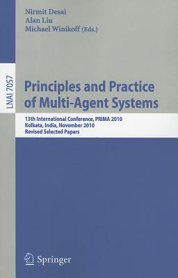 Principles and Practice of Multi-Agent Systems: 13th International Conference, PRIMA 2010, Kolkata, India, November 12-15, 2010, Revised Selected Papers - Desai, Nirmit (Editor), and Liu, Alan (Editor), and Winikoff, Michael (Editor)