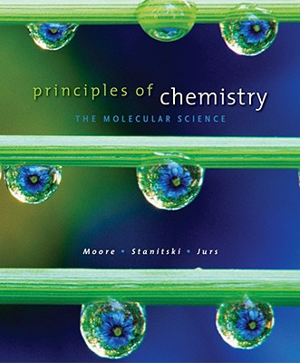 Principles of Chemistry: The Molecular Science - Moore, John W, and Stanitski, Conrad L, and Jurs, Peter C