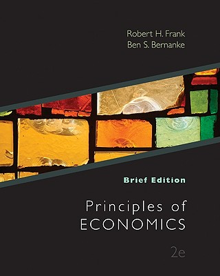 Principles of Economics, Brief Edition - Frank, Robert H, and Bernanke, Ben S, and Johnston, Louis D (Contributions by)