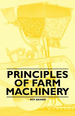 Principles of Farm Machinery - Bainer, Roy