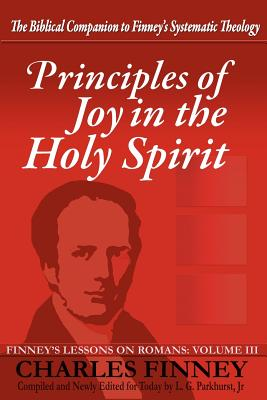 Principles of Joy in the Holy Spirit: Finney's Lessons on Romans, Volume III - Finney, Charles G, and Parkhurst, L G, and Cowles, Henry (Commentaries by)