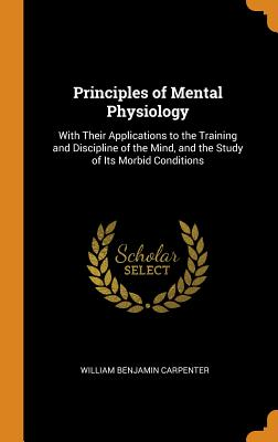 Principles of Mental Physiology: With Their Applications to the Training and Discipline of the Mind, and the Study of Its Morbid Conditions - Carpenter, William Benjamin