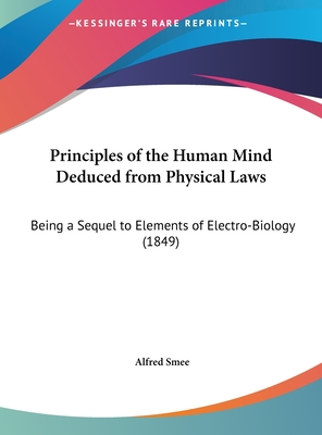 Principles of the Human Mind Deduced from Physical Laws: Being a Sequel to Elements of Electro-Biology (1849) - Smee, Alfred