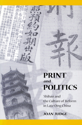 Print and Politics: 'Shibao' and the Culture of Reform in Late Qing China - Judge, Joan