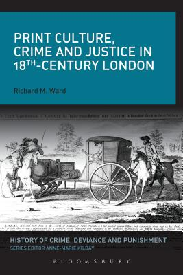 Print Culture, Crime and Justice in 18th-Century London - Ward, Richard M