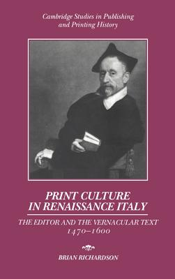 Print Culture in Renaissance Italy: The Editor and the Vernacular Text, 1470 1600 - Richardson, Brian
