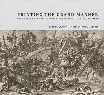 Printing the Grand Manner: Charles Le Brun and Monumental Prints in the Age of Louis XIV - Marchesano, Louis