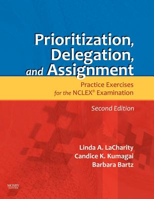 Prioritization, Delegation, and Assignment: Practice Exercises for the NCLEX Examination - Lacharity, Linda A, and Kumagai, Candice K, and Bartz, Barbara