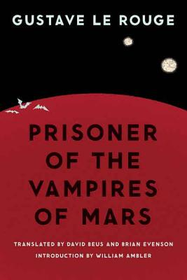 Prisoner of the Vampires of Mars - Le Rouge, Gustave, and Beus, David (Translated by), and Evenson, Brian (Translated by)