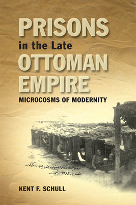 Prisons in the Late Ottoman Empire: Microcosms of Modernity - Schull, Kent F