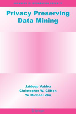 Privacy Preserving Data Mining - Vaidya, Jaideep, and Clifton, Christopher W, and Zhu, Yu Michael