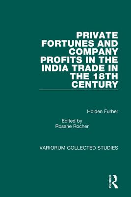 Private Fortunes and Company Profits in the India Trade in the 18th Century - Furber, Holden, and Rocher, Rosane
