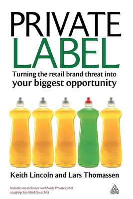 Private Label: Turning the Retail Brand Threat Into Your Biggest Opportunity - Lincoln, Keith