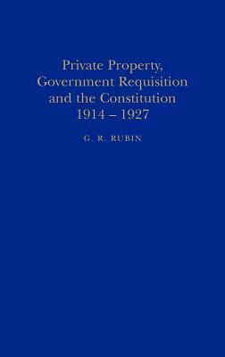 Private Property, Government Requisition and the Constitution, 1914-1927 - Rubin, G R
