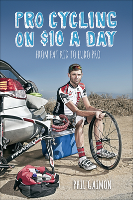 Pro Cycling on $10 a Day: From Fat Kid to Euro Pro - Gaimon, Phil