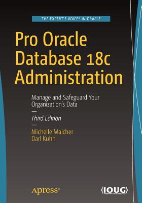 Pro Oracle Database 18c Administration: Manage and Safeguard Your Organization's Data - Malcher, Michelle, and Kuhn, Darl