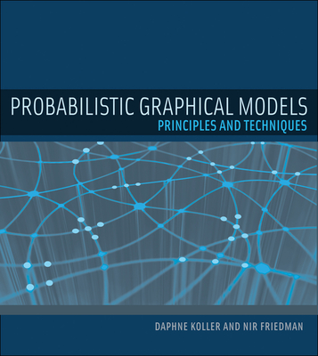 Probabilistic Graphical Models: Principles and Techniques - Koller, Daphne, and Friedman, Nir