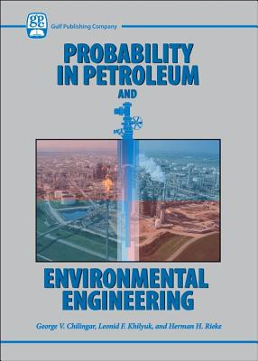 Probability in Petroleum and Environmental Engineering - Chilingar, George V, and Khilyuk, Leonid F, and Reike, Herman H