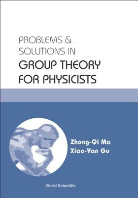 Problems and Solutions in Group Theory for Physicists - Ma, Zhong-Qi, and Gu, Xiao-Yan