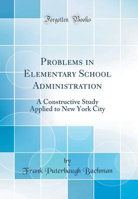Problems in Elementary School Administration: A Constructive Study Applied to New York City (Classic Reprint) - Bachman, Frank Puterbaugh
