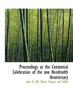 Proceedings at the Centennial Celebration of the One Hundredth Anniversary - Hill, John B, and Elliott, Thomas And Talbot (Creator)
