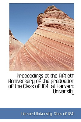 Proceedings at the Fiftieth Anniversary of the Graduation of the Class of 1841 at Harvard University - Harvard University Class of 1841 (Creator)