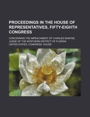 Proceedings in the House of Representatives, Fifty-Eighth Congress; Concerning the Impeachment of Charles Swayne, Judge of the Northern District of Florida - House, United States Congress