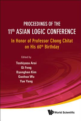 Proceedings of the 11th Asian Logic Conference: In Honor of Professor Chong Chitat on His 60th Birthday - Arai, Toshiyasu (Editor), and Feng, Qi (Editor), and Kim, Byunghan (Editor)