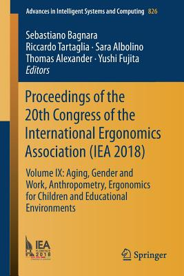 Proceedings of the 20th Congress of the International Ergonomics Association (Iea 2018): Volume IX: Aging, Gender and Work, Anthropometry, Ergonomics for Children and Educational Environments - Bagnara, Sebastiano (Editor), and Tartaglia, Riccardo (Editor), and Albolino, Sara (Editor)