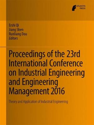 Proceedings of the 23rd International Conference on Industrial Engineering and Engineering Management 2016: Theory and Application of Industrial Engineering - Qi, Ershi (Editor), and Shen, Jiang (Editor), and Dou, Runliang (Editor)