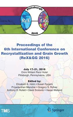 Proceedings of the 6th International Conference on Recrystallization and Grain Growth (Rex&gg 2016) - Holm, Elizabeth (Editor)