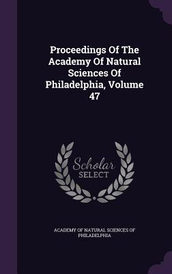 Proceedings of the Academy of Natural Sciences of Philadelphia, Volume 47 - Academy of Natural Sciences of Philadelp (Creator)