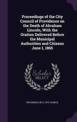 Proceedings of the City Council of Providence on the Death of Abraham Lincoln, with the Oration Delivered Before the Municipal Authorities and Citizens June 1, 1865 - Providence (R I ) City Council (Creator)