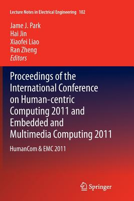 Proceedings of the International Conference on Human-Centric Computing 2011 and Embedded and Multimedia Computing 2011: Humancom & EMC 2011 - Park, James J (Editor), and Jin, Hai (Editor), and Liao, Xiaofei (Editor)