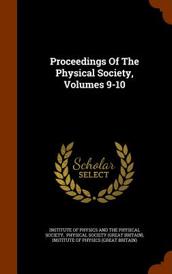 Proceedings of the Physical Society, Volumes 9-10 - Institute of Physics and the Physical So (Creator), and Physical Society (Great Britain) (Creator), and Institute of Physics...