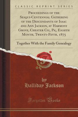 Proceedings of the Sesqui-Centennial Gathering of the Descendants of Isaac and Ann Jackson, at Harmony Grove, Chester Co;, Pa;, Eighth Month, Twenty-Fifth, 1875: Together with the Family Genealogy (Classic Reprint) - Jackson, Halliday