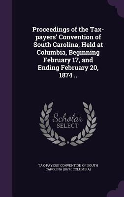 Proceedings of the Tax-Payers' Convention of South Carolina, Held at Columbia, Beginning February 17, and Ending February 20, 1874 .. - Tax-Payers' Convention of South Carolina (Creator)