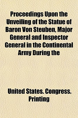 Proceedings Upon the Unveiling of the Statue of Baron Von Steuben, Major General and Inspector General in the Continental Army During the - Printing, United States Congress